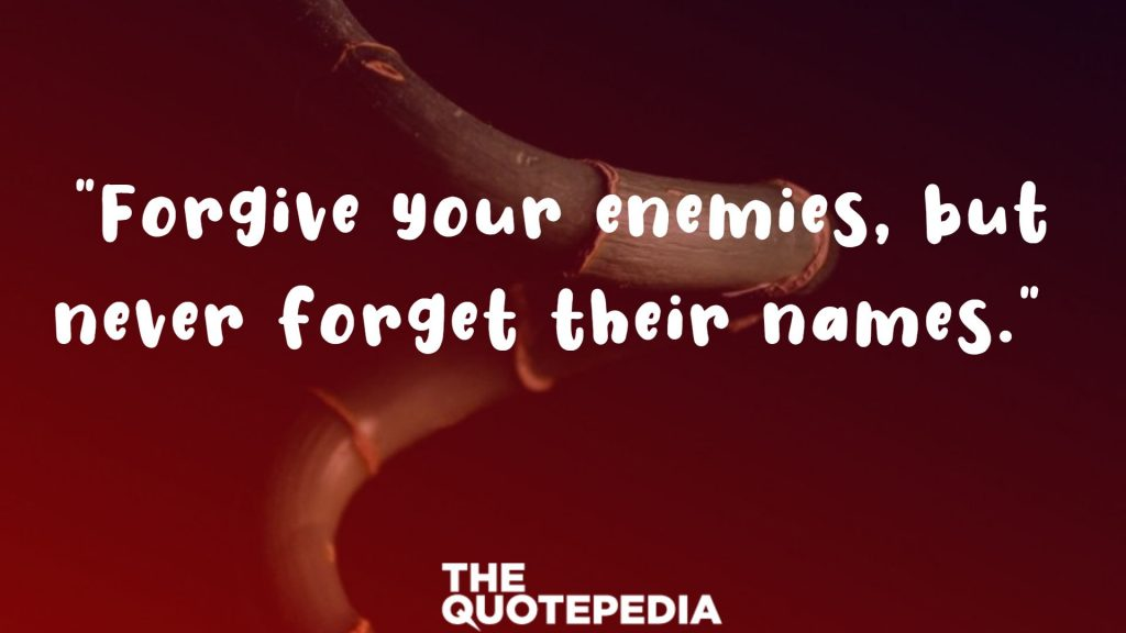 """Forgive your enemies, but never forget their names."""