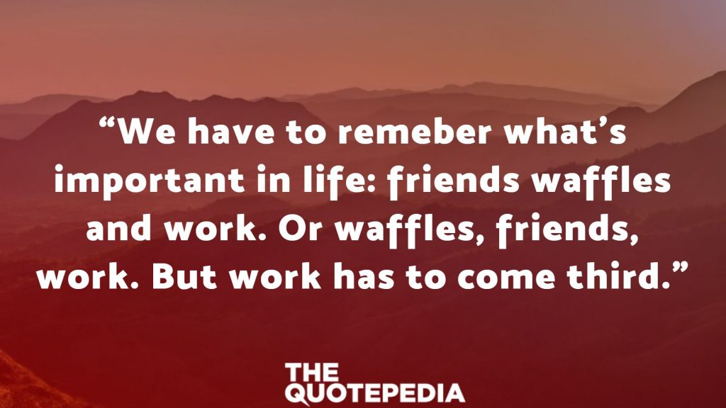 """""""We have to remeber what's important in life: friends waffles and work. Or waffles, friends, work. But work has to come third."""""""