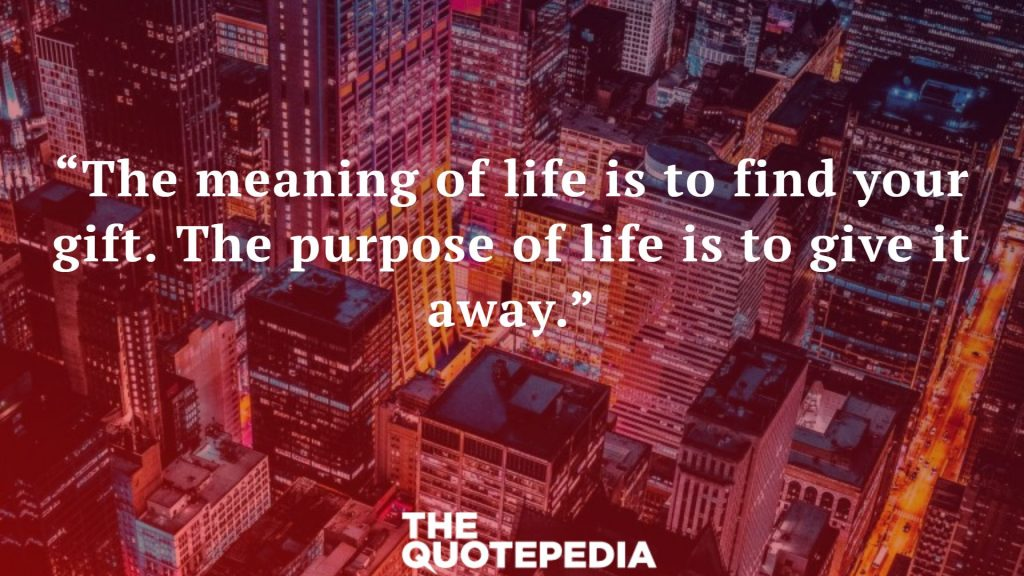 """The meaning of life is to find your gift. The purpose of life is to give it away."""