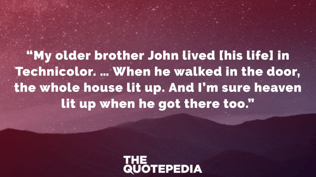 """My older brother John lived [his life] in Technicolor. … When he walked in the door, the whole house lit up. And I'm sure heaven lit up when he got there too."""