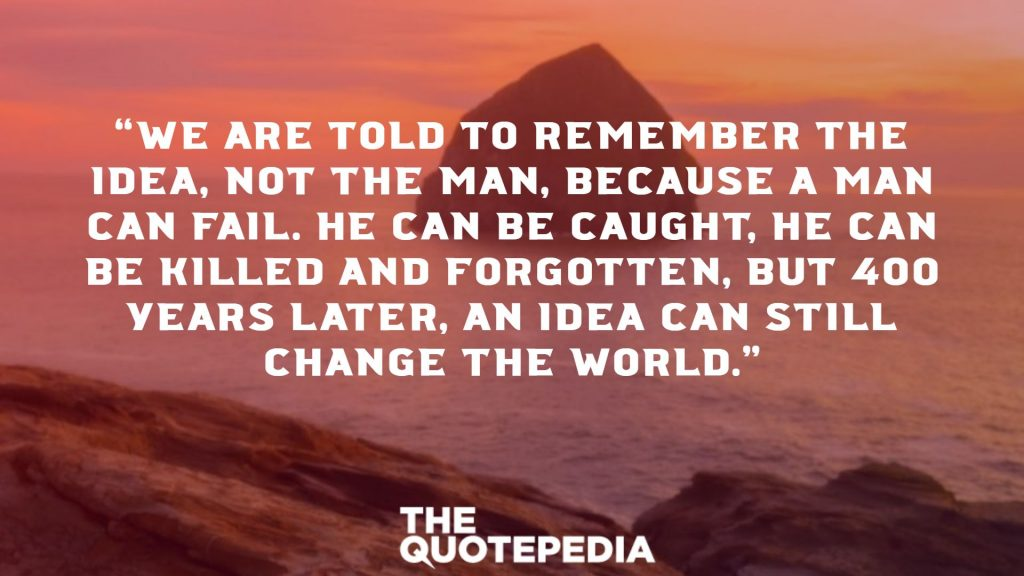 """We are told to remember the idea, not the man, because a man can fail. He can be caught, he can be killed and forgotten, but 400 years later, an idea can still change the world."""
