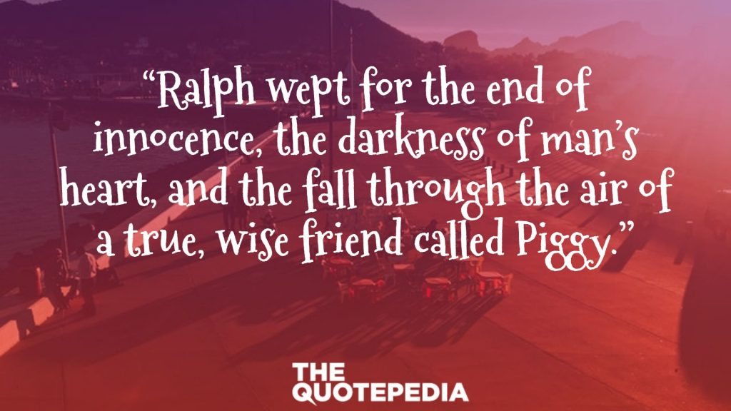 """""""Ralph wept for the end of innocence, the darkness of man's heart, and the fall through the air of a true, wise friend called Piggy."""""""