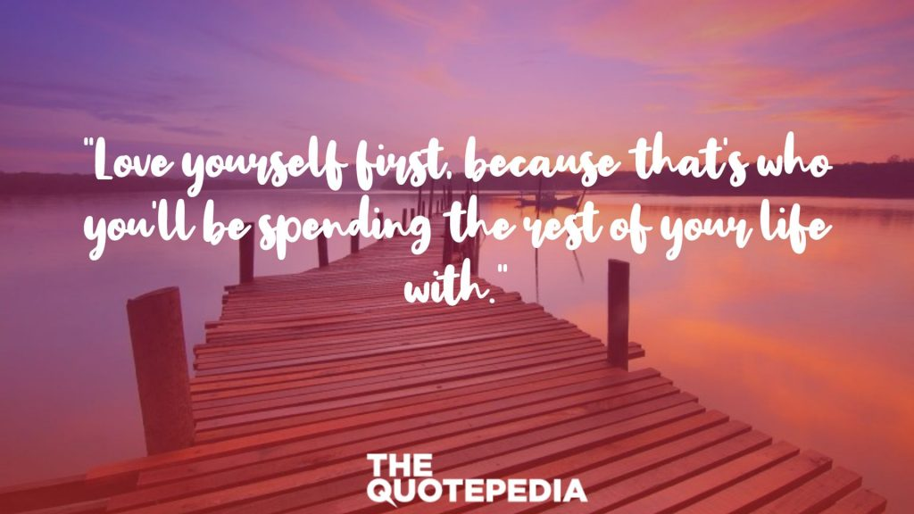 """Love yourself first, because that's who you'll be spending the rest of your life with."""