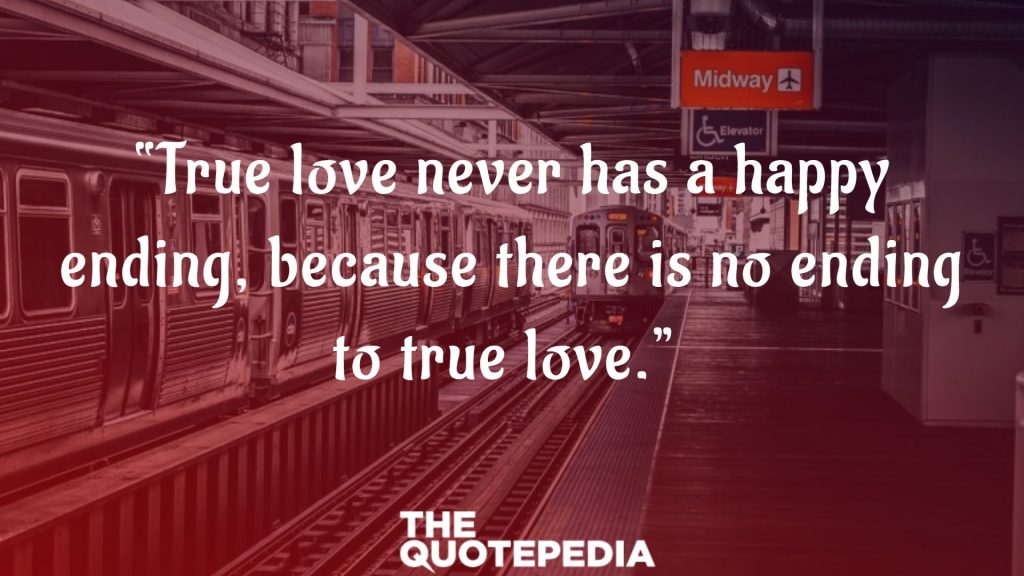 """""""True love never has a happy ending, because there is no ending to true love."""""""
