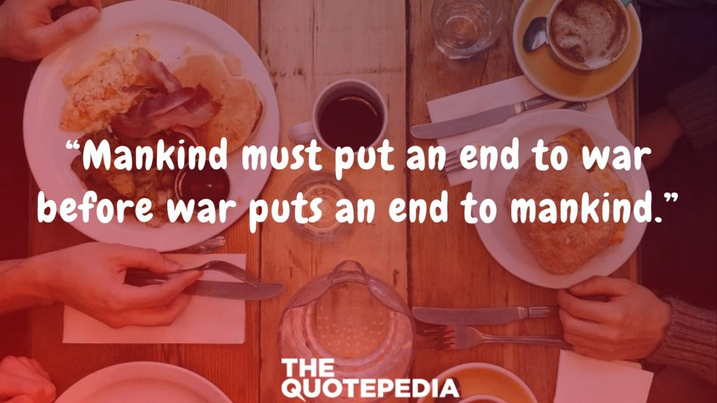"""Mankind must put an end to war before war puts an end to mankind."""