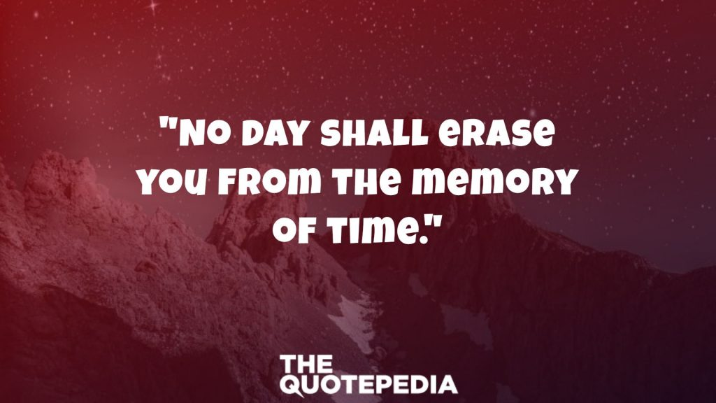 """No day shall erase you from the memory of time."""