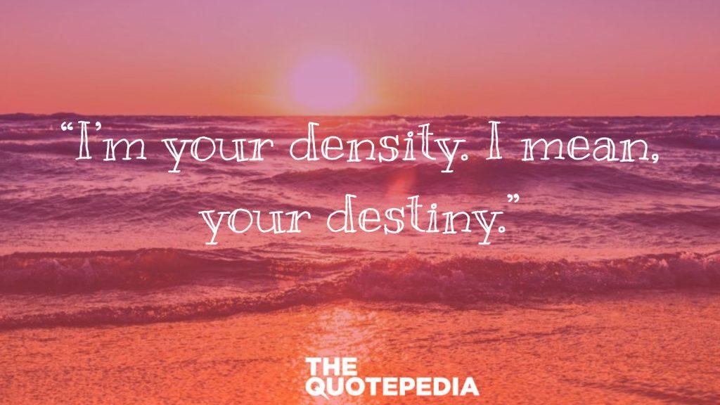 """I'm your density. I mean, your destiny."""