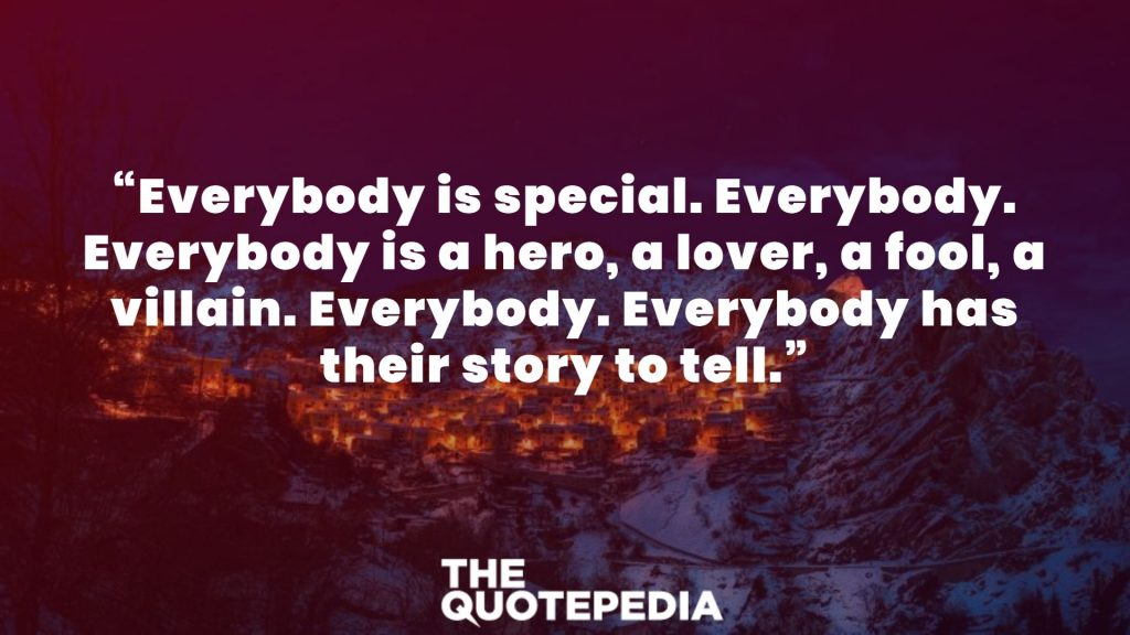 """Everybody is special. Everybody. Everybody is a hero, a lover, a fool, a villain. Everybody. Everybody has their story to tell."""