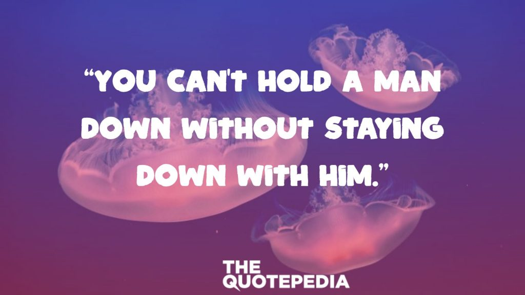 """You can't hold a man down without staying down with him."""