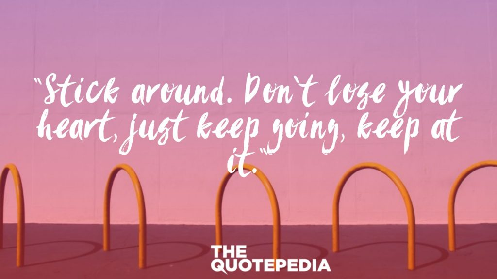 """Stick around. Don't lose your heart, just keep going, keep at it."""