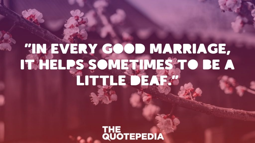 """In every good marriage, it helps sometimes to be a little deaf."""