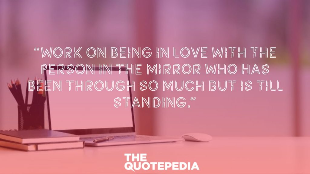 """Work on being in love with the person in the mirror who has been through so much but is till standing."""