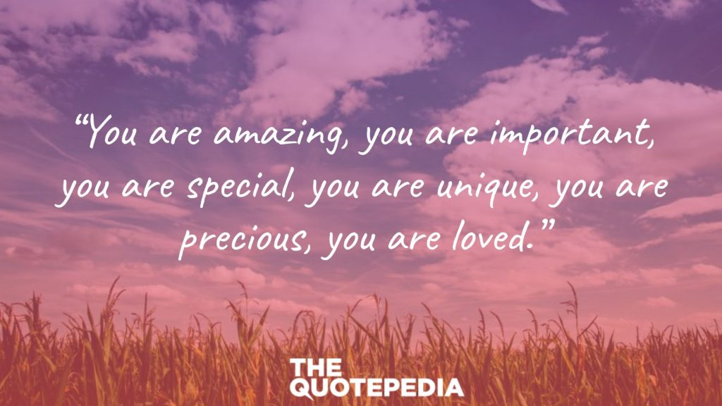 """You are amazing, you are important, you are special, you are unique, you are precious, you are loved."""