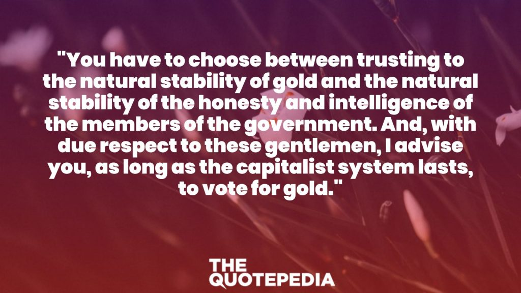 """You have to choose between trusting to the natural stability of gold and the natural stability of the honesty and intelligence of the members of the government. And, with due respect to these gentlemen, I advise you, as long as the capitalist system lasts, to vote for gold."""
