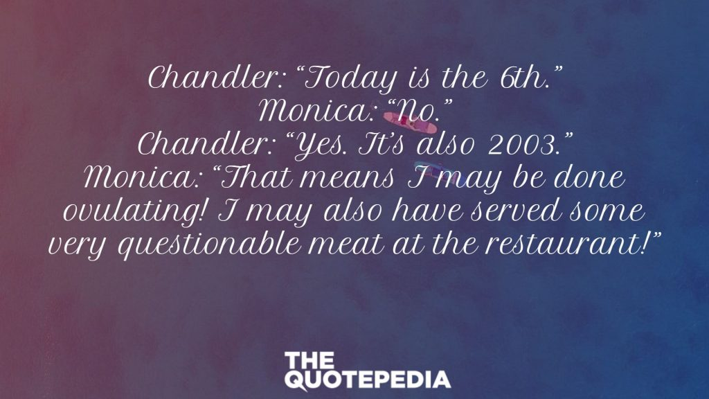 "Chandler: ""Today is the 6th."" Monica: ""No."" Chandler: ""Yes. It's also 2003."" Monica: ""That means I may be done ovulating! I may also have served some very questionable meat at the restaurant!"""