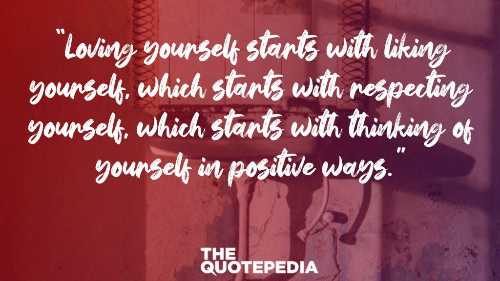 """Loving yourself starts with liking yourself, which starts with respecting yourself, which starts with thinking of yourself in positive ways."""