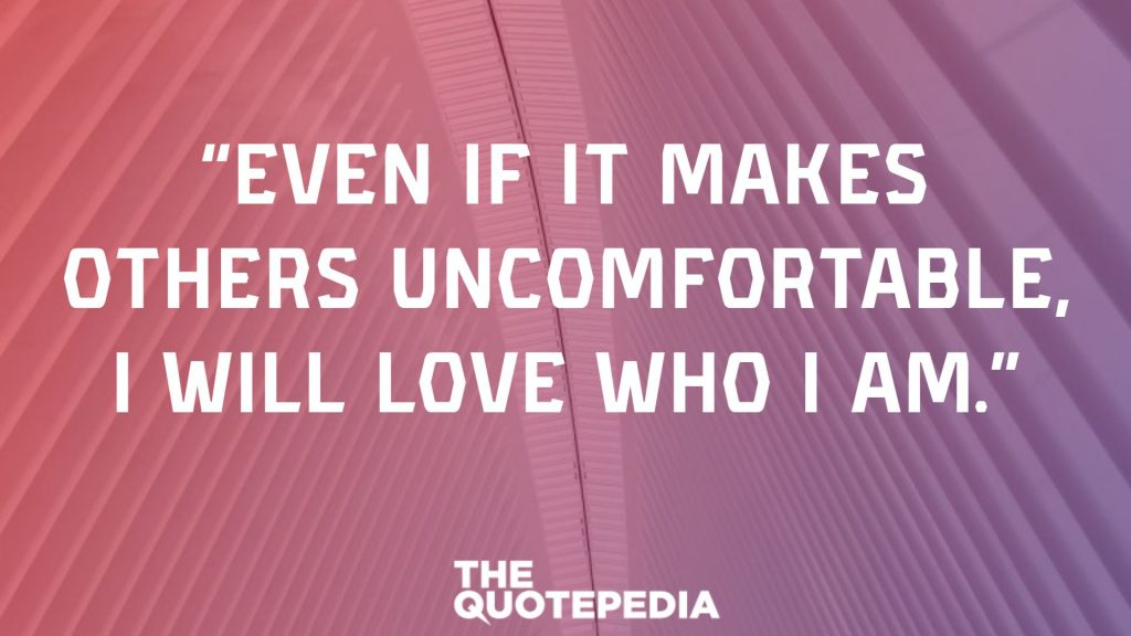 """Even if it makes others uncomfortable, I will love who I am."""