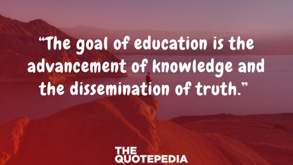 """The goal of education is the advancement of knowledge and the dissemination of truth."""