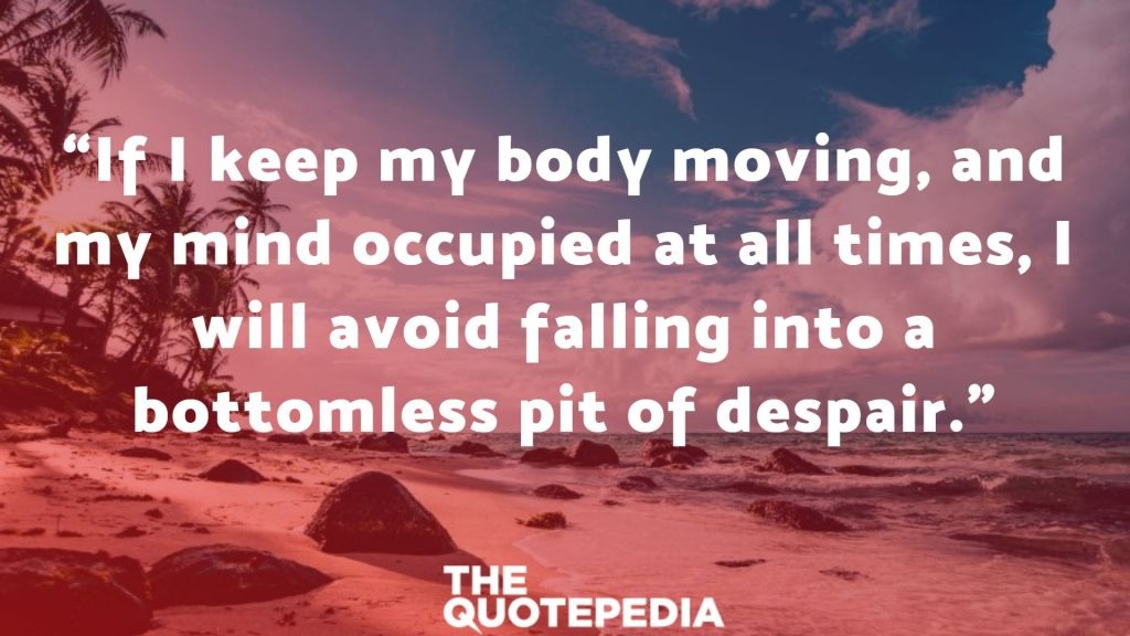 """""""If I keep my body moving, and my mind occupied at all times, I will avoid falling into a bottomless pit of despair."""""""
