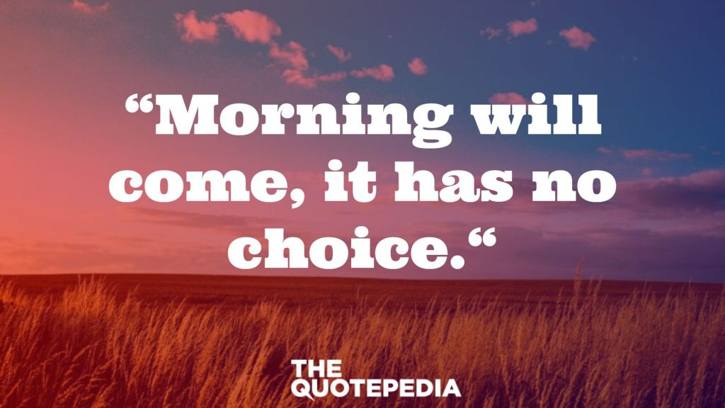 """""""Morning will come, it has no choice."""""""
