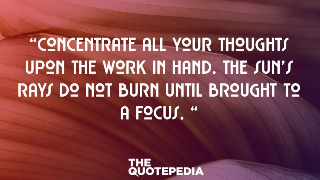 """Concentrate all your thoughts upon the work in hand. The sun's rays do not burn until brought to a focus. """