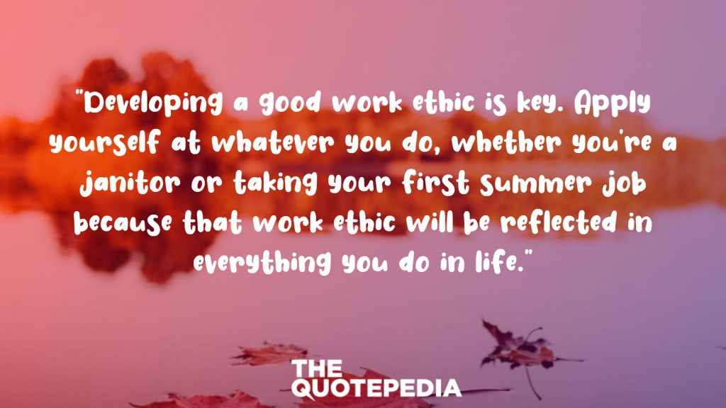 """Developing a good work ethic is key. Apply yourself at whatever you do, whether you're a janitor or taking your first summer job because that work ethic will be reflected in everything you do in life."""