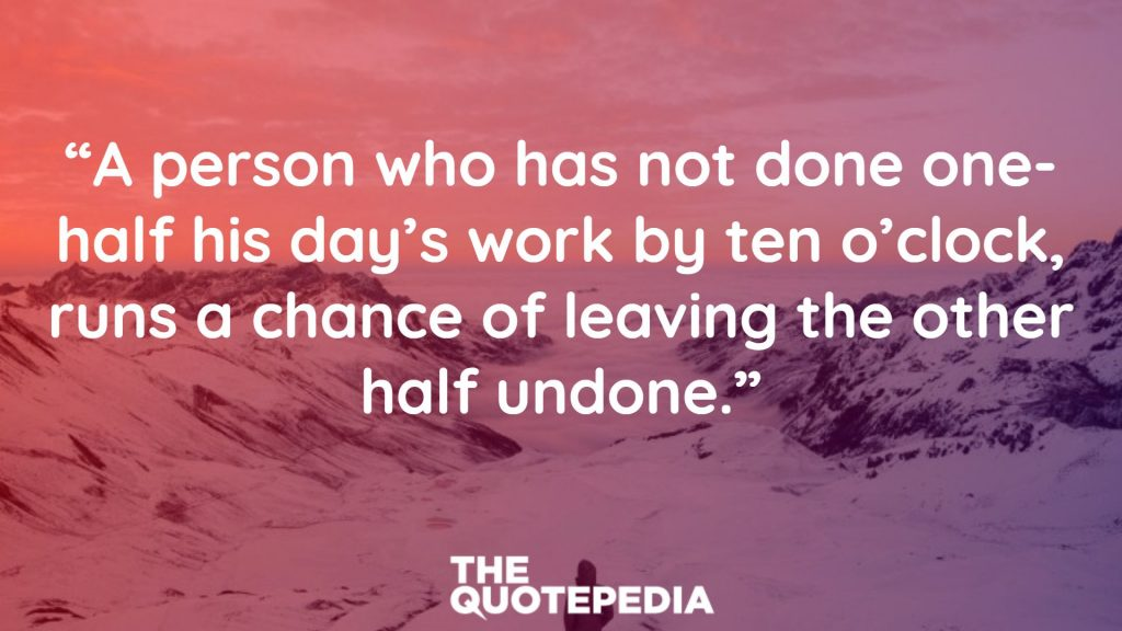 """""""A person who has not done one-half his day's work by ten o'clock, runs a chance of leaving the other half undone."""""""