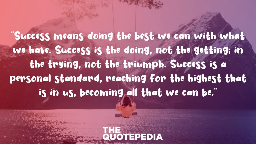 """Success means doing the best we can with what we have. Success is the doing, not the getting; in the trying, not the triumph. Success is a personal standard, reaching for the highest that is in us, becoming all that we can be."""