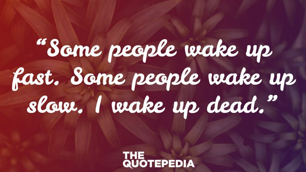 """""""Some people wake up fast. Some people wake up slow. I wake up dead."""""""