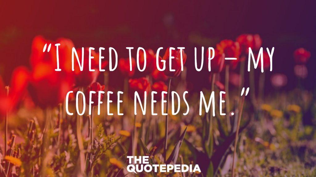 """I need to get up – my coffee needs me."""