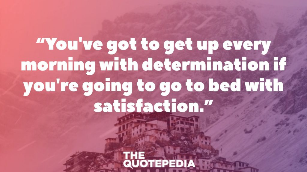 """You've got to get up every morning with determination if you're going to go to bed with satisfaction."""