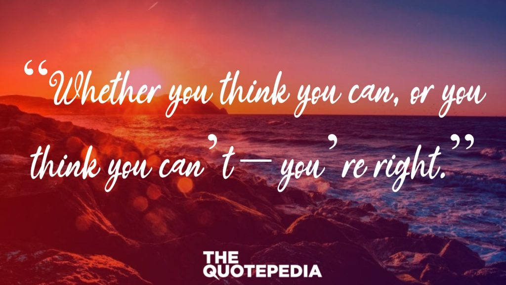 """Whether you think you can, or you think you can't – you're right."""
