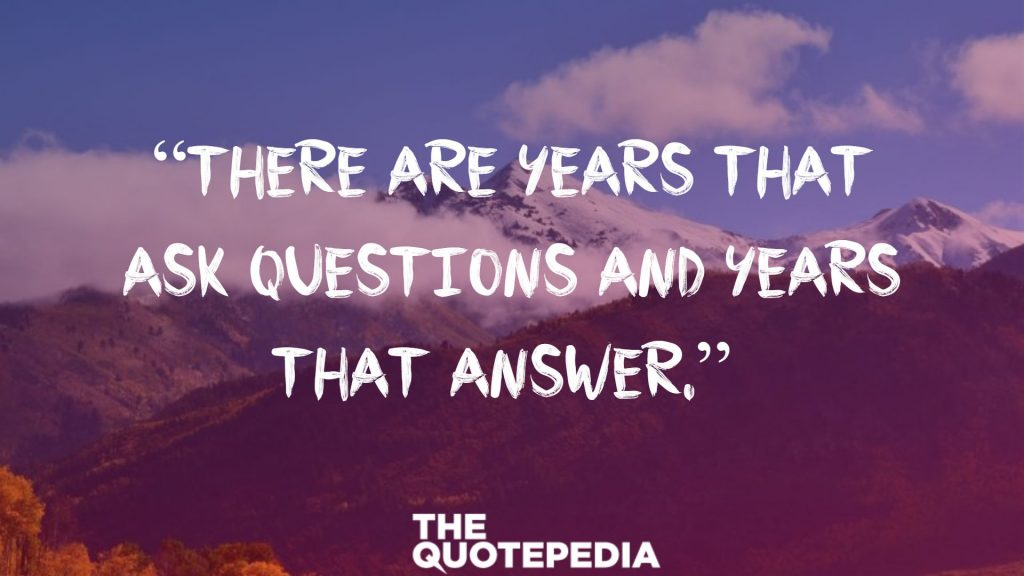 """There are years that ask questions and years that answer."""