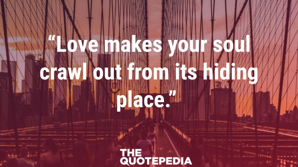 """Love makes your soul crawl out from its hiding place."""