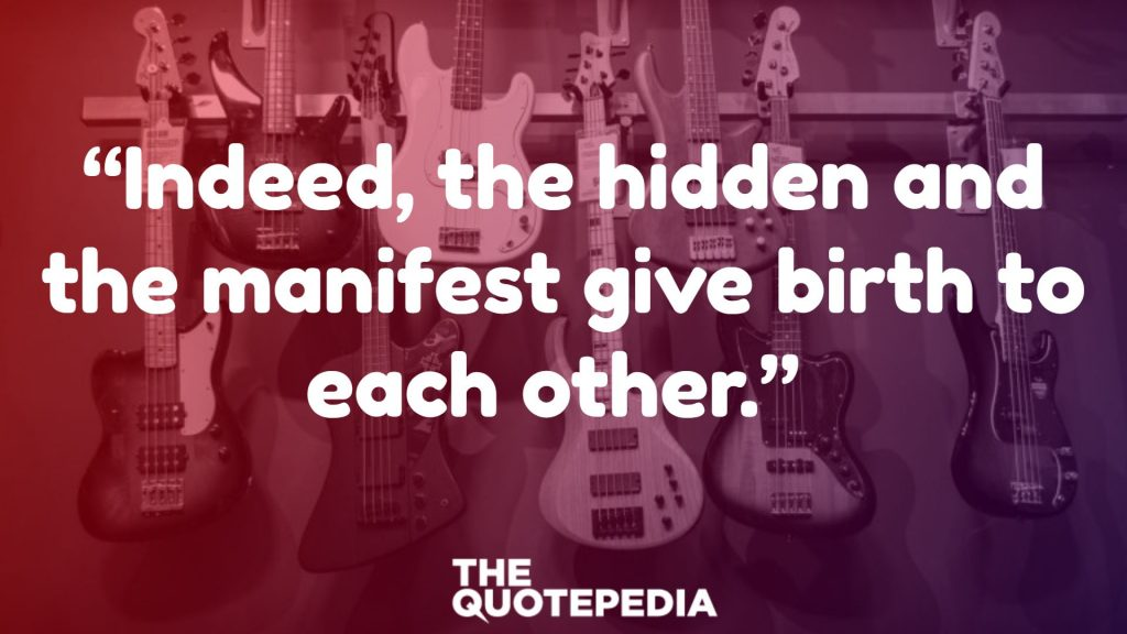 """""""Indeed, the hidden and the manifest give birth to each other."""""""