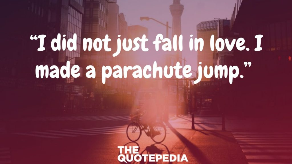 """I did not just fall in love. I made a parachute jump."""