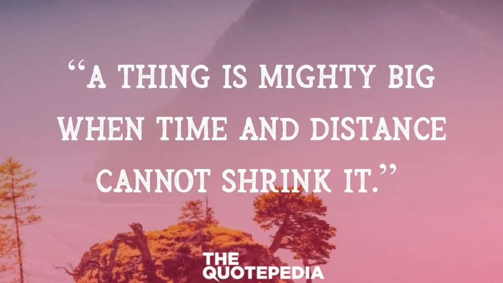 """A thing is mighty big when time and distance cannot shrink it."""