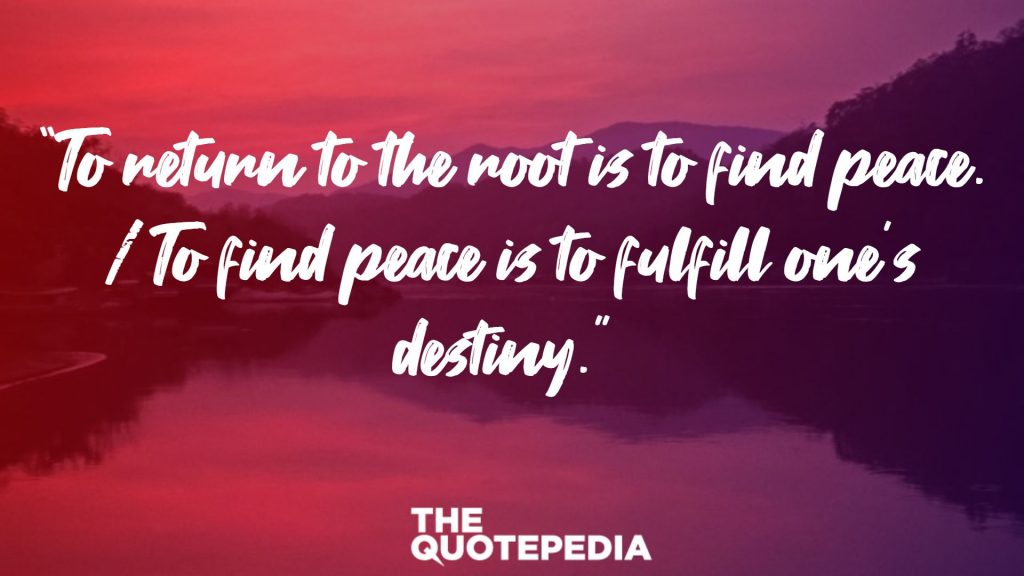 """To return to the root is to find peace. / To find peace is to fulfill one's destiny."""