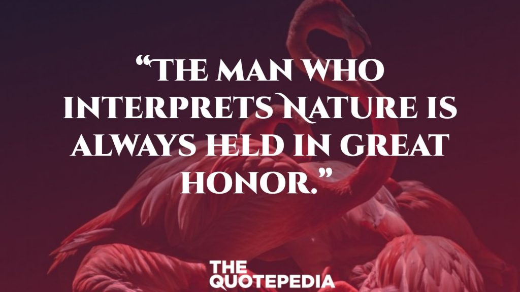 """The man who interprets Nature is always held in great honor."""