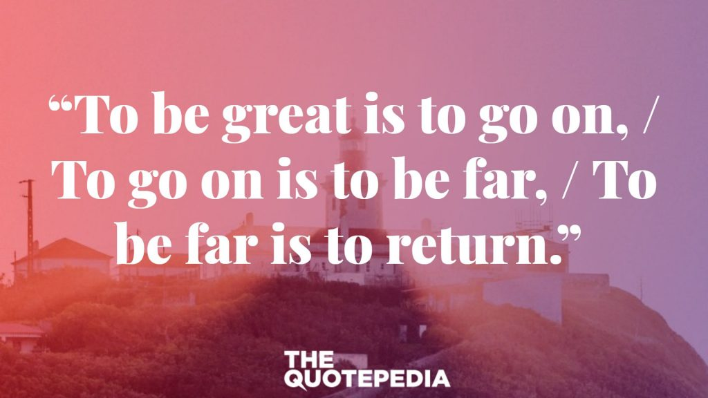 """To be great is to go on, / To go on is to be far, / To be far is to return."""