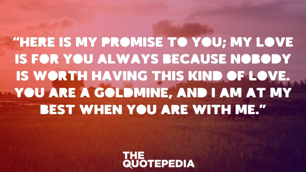 """Here is my promise to you; my love is for you always because nobody is worth having this kind of love. You are a goldmine, and I am at my best when you are with me."""