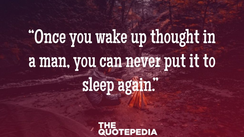 """Once you wake up thought in a man, you can never put it to sleep again."""