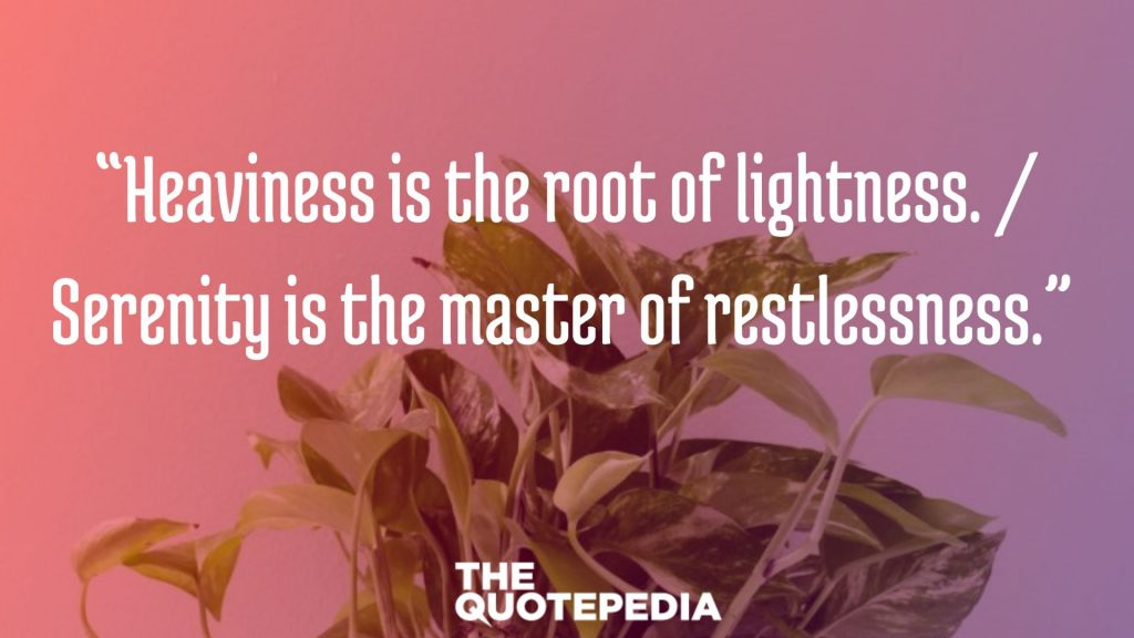 """Heaviness is the root of lightness. / Serenity is the master of restlessness."""