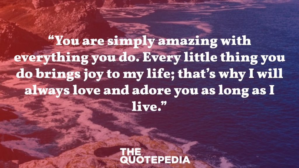 """You are simply amazing with everything you do. Every little thing you do brings joy to my life; that's why I will always love and adore you as long as I live."""