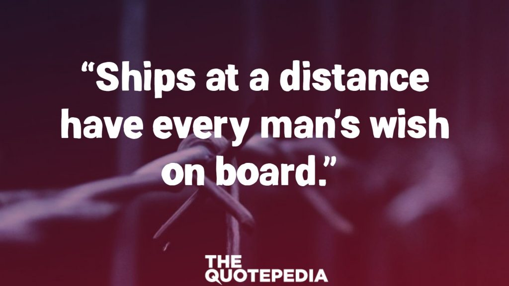 """Ships at a distance have every man's wish on board."""