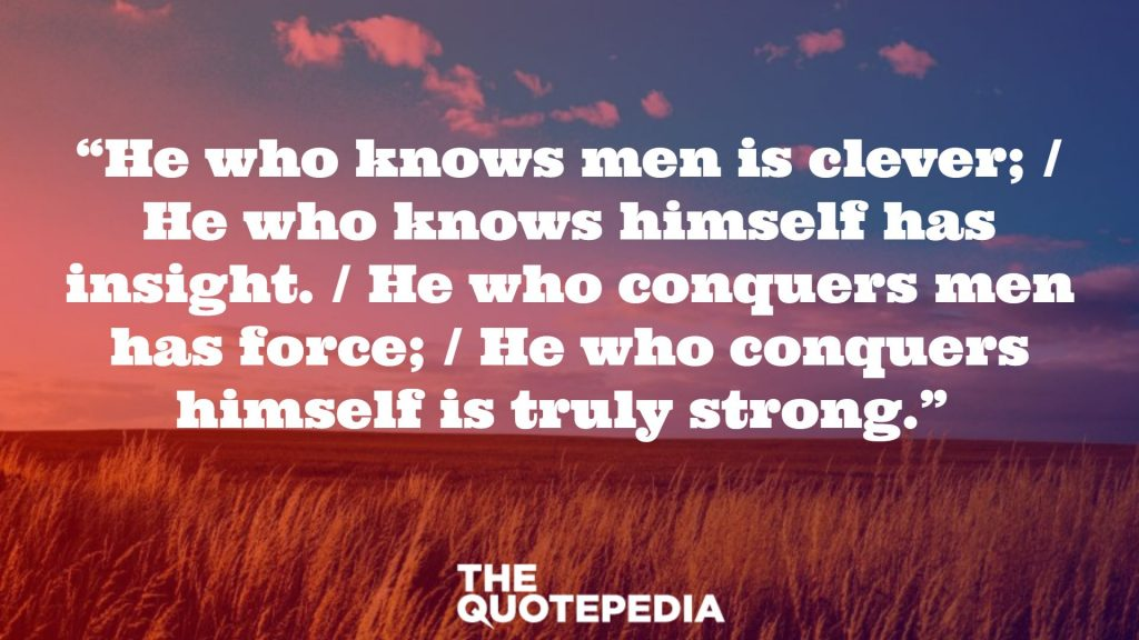 """He who knows men is clever;  / He who knows himself has insight. / He who conquers men has force; / He who conquers himself is truly strong."""