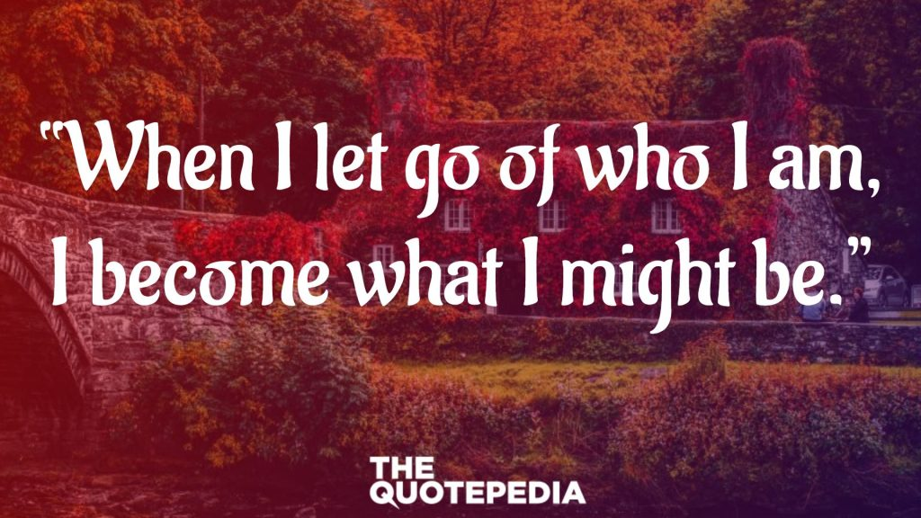 """""""When I let go of who I am, I become what I might be."""""""