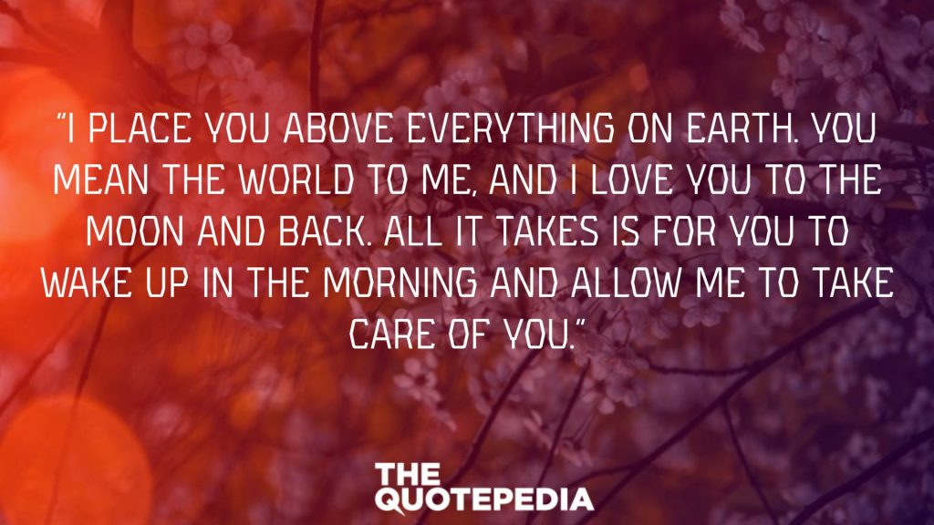 """I place you above everything on earth. You mean the world to me, and I love you to the moon and back. All it takes is for you to wake up in the morning and allow me to take care of you."""