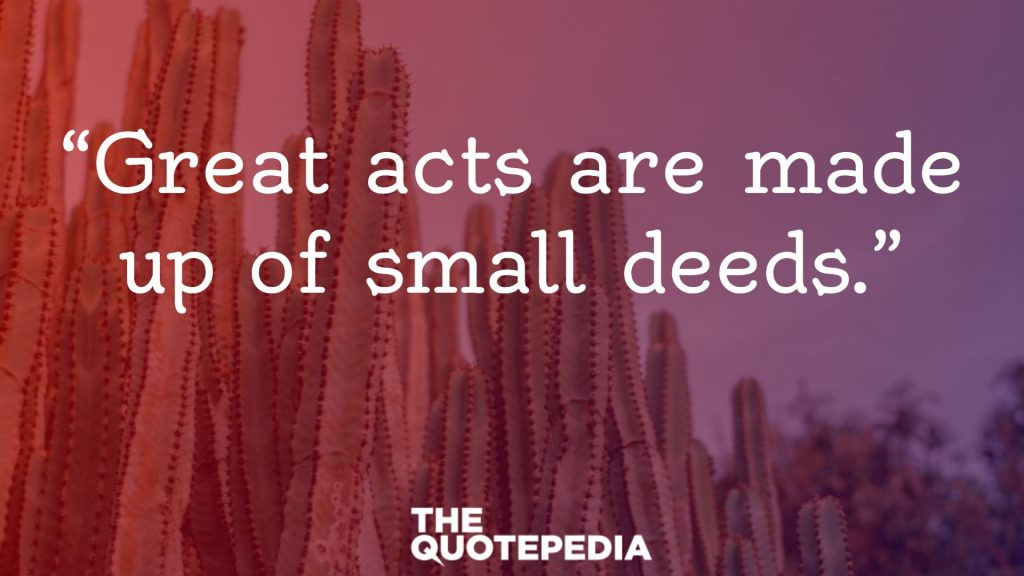 """""""Great acts are made up of small deeds."""""""
