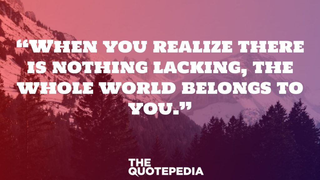 """When you realize there is nothing lacking, the whole world belongs to you."""